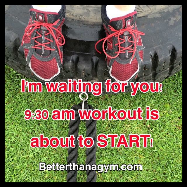 Rain or shine, we will train 9:30 am!  Check our new schedule at www.betterthanagym.com